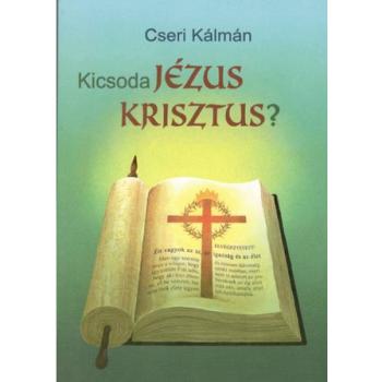 Kicsoda Jézus Krisztus? - Cseri Kálmán