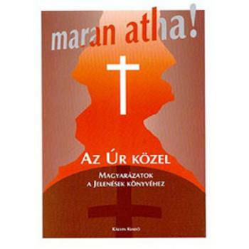 Maran Atha! Az Úr közel. Magyarázatok a Jelenések könyvéhez - Szikszai Béni